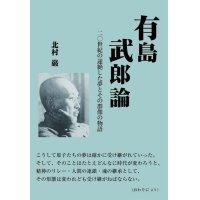 有島武郎論 二〇世紀の途絶した夢とその群像の物語