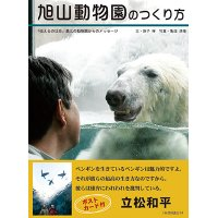旭山動物園のつくり方 『伝えるのは命』最北の動物園からのメッセージ